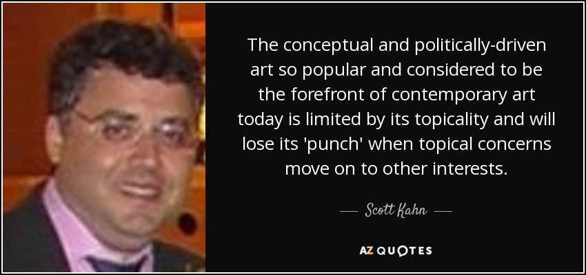 The conceptual and politically-driven art so popular and considered to be the forefront of contemporary art today is limited by its topicality and will lose its 'punch' when topical concerns move on to other interests. - Scott Kahn