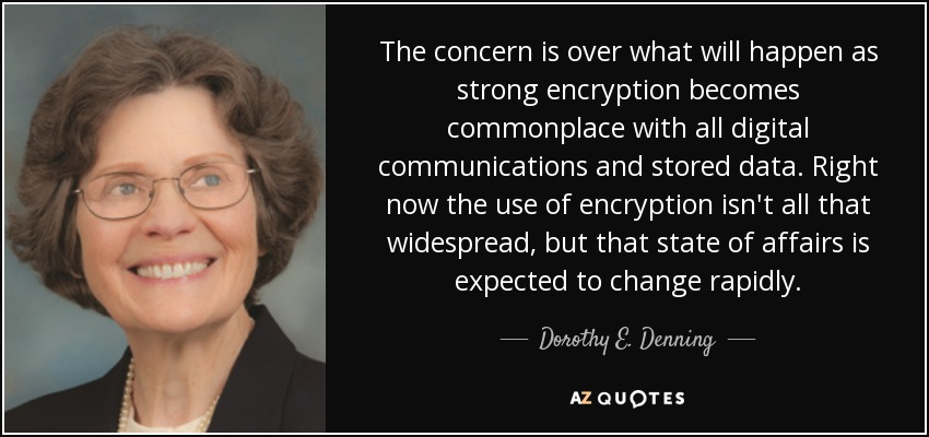 The concern is over what will happen as strong encryption becomes commonplace with all digital communications and stored data. Right now the use of encryption isn't all that widespread, but that state of affairs is expected to change rapidly. - Dorothy E. Denning
