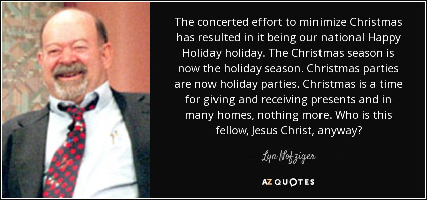 The concerted effort to minimize Christmas has resulted in it being our national Happy Holiday holiday. The Christmas season is now the holiday season. Christmas parties are now holiday parties. Christmas is a time for giving and receiving presents and in many homes, nothing more. Who is this fellow, Jesus Christ, anyway? - Lyn Nofziger