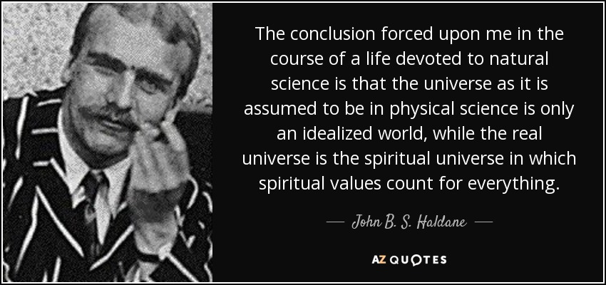 The conclusion forced upon me in the course of a life devoted to natural science is that the universe as it is assumed to be in physical science is only an idealized world, while the real universe is the spiritual universe in which spiritual values count for everything. - John B. S. Haldane