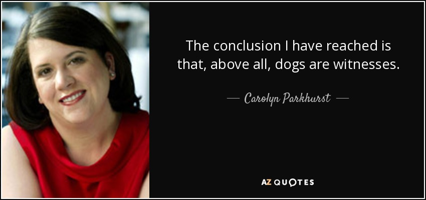 The conclusion I have reached is that, above all, dogs are witnesses. - Carolyn Parkhurst