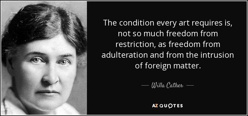 The condition every art requires is, not so much freedom from restriction, as freedom from adulteration and from the intrusion of foreign matter. - Willa Cather