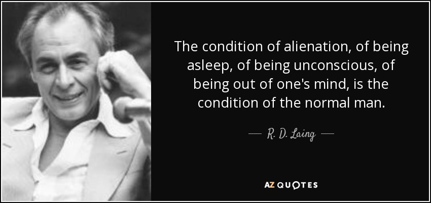 The condition of alienation, of being asleep, of being unconscious, of being out of one's mind, is the condition of the normal man. - R. D. Laing