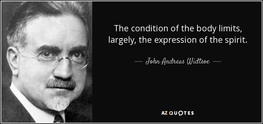The condition of the body limits, largely, the expression of the spirit. - John Andreas Widtsoe