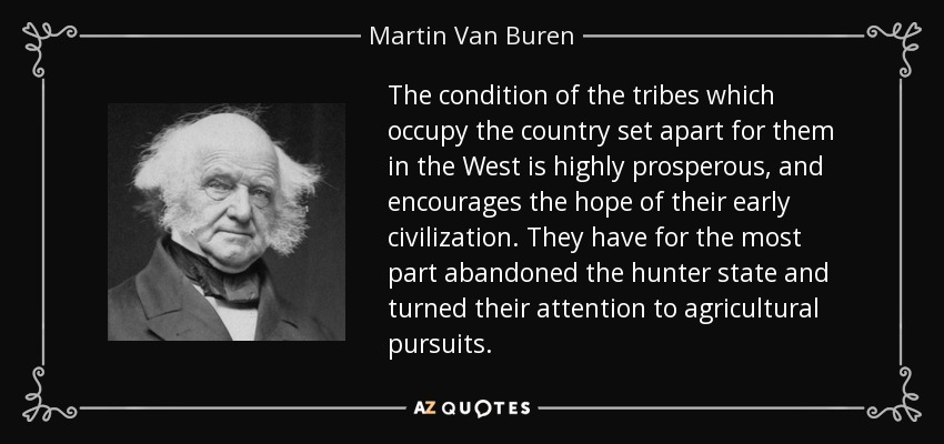 The condition of the tribes which occupy the country set apart for them in the West is highly prosperous, and encourages the hope of their early civilization. They have for the most part abandoned the hunter state and turned their attention to agricultural pursuits. - Martin Van Buren