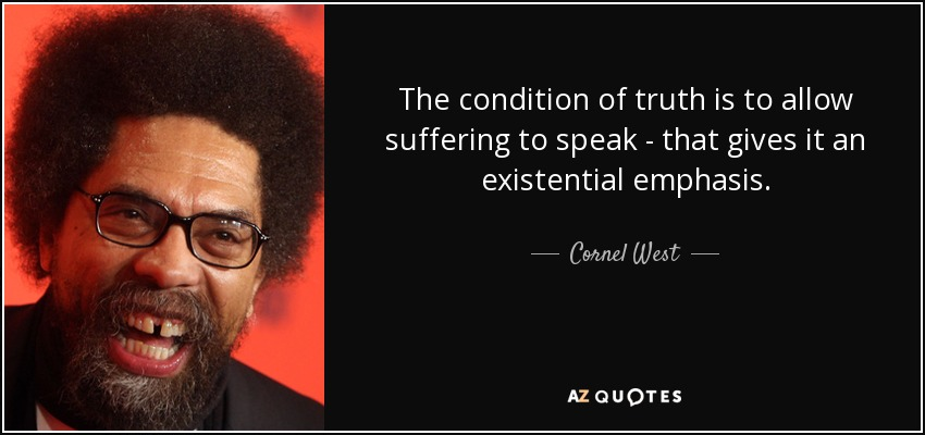 The condition of truth is to allow suffering to speak - that gives it an existential emphasis. - Cornel West