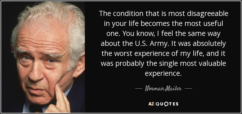The condition that is most disagreeable in your life becomes the most useful one. You know, I feel the same way about the U.S. Army. It was absolutely the worst experience of my life, and it was probably the single most valuable experience. - Norman Mailer
