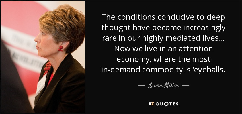 The conditions conducive to deep thought have become increasingly rare in our highly mediated lives... Now we live in an attention economy, where the most in-demand commodity is 'eyeballs. - Laura Miller