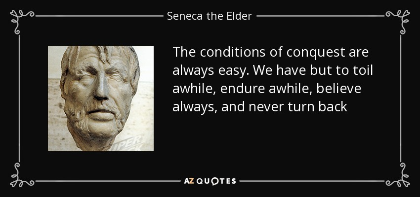 The conditions of conquest are always easy. We have but to toil awhile, endure awhile, believe always, and never turn back - Seneca the Elder