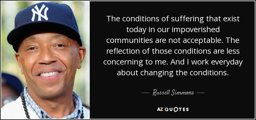 The conditions of suffering that exist today in our impoverished communities are not acceptable. The reflection of those conditions are less concerning to me. And I work everyday about changing the conditions. - Russell Simmons