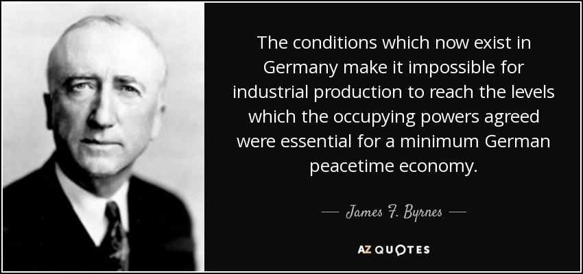 The conditions which now exist in Germany make it impossible for industrial production to reach the levels which the occupying powers agreed were essential for a minimum German peacetime economy. - James F. Byrnes
