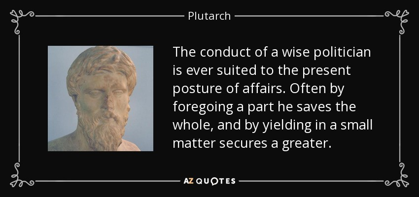 The conduct of a wise politician is ever suited to the present posture of affairs. Often by foregoing a part he saves the whole, and by yielding in a small matter secures a greater. - Plutarch