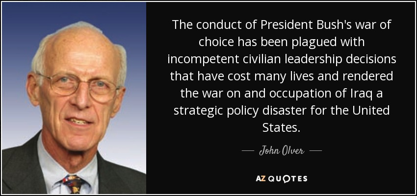 The conduct of President Bush's war of choice has been plagued with incompetent civilian leadership decisions that have cost many lives and rendered the war on and occupation of Iraq a strategic policy disaster for the United States. - John Olver