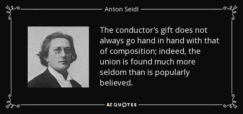 The conductor's gift does not always go hand in hand with that of composition; indeed, the union is found much more seldom than is popularly believed. - Anton Seidl