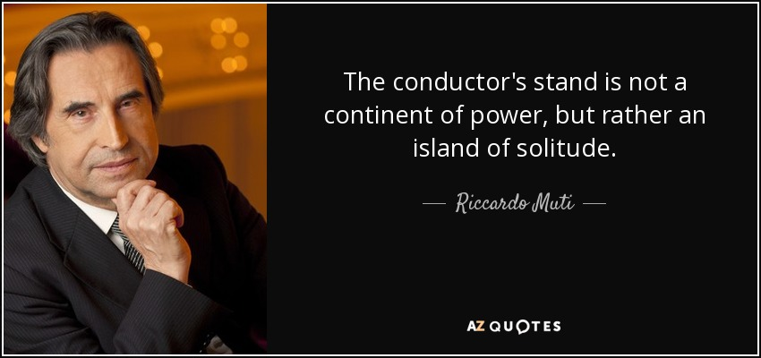 The conductor's stand is not a continent of power, but rather an island of solitude. - Riccardo Muti
