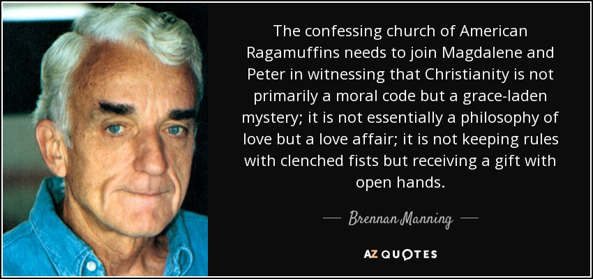 The confessing church of American Ragamuffins needs to join Magdalene and Peter in witnessing that Christianity is not primarily a moral code but a grace-laden mystery; it is not essentially a philosophy of love but a love affair; it is not keeping rules with clenched fists but receiving a gift with open hands. - Brennan Manning