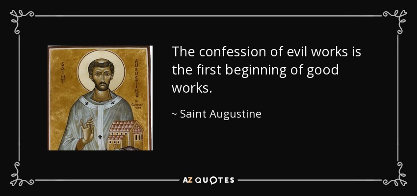 The confession of evil works is the first beginning of good works. - Saint Augustine