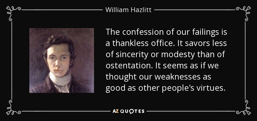 The confession of our failings is a thankless office. It savors less of sincerity or modesty than of ostentation. It seems as if we thought our weaknesses as good as other people's virtues. - William Hazlitt