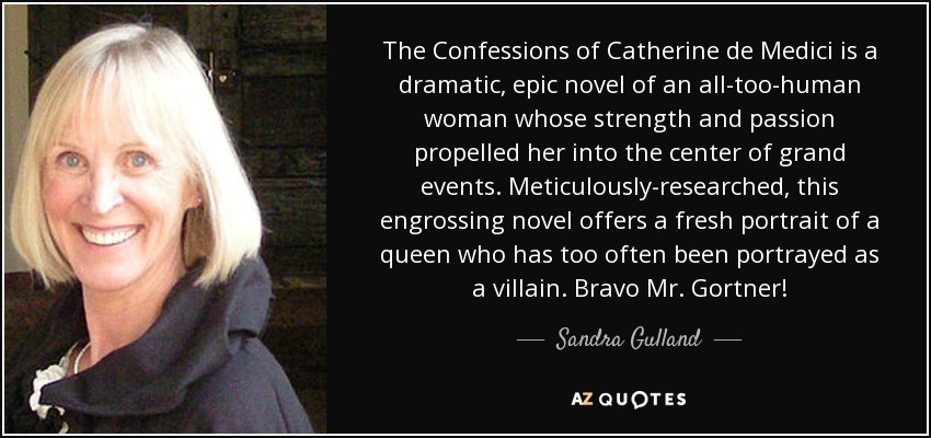 The Confessions of Catherine de Medici is a dramatic, epic novel of an all-too-human woman whose strength and passion propelled her into the center of grand events. Meticulously-researched, this engrossing novel offers a fresh portrait of a queen who has too often been portrayed as a villain. Bravo Mr. Gortner! - Sandra Gulland