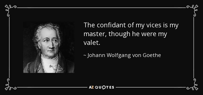 The confidant of my vices is my master, though he were my valet. - Johann Wolfgang von Goethe