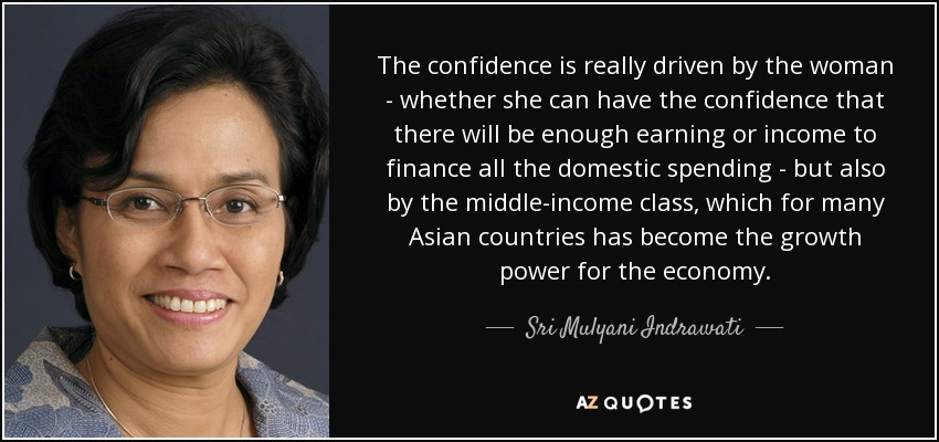 The confidence is really driven by the woman - whether she can have the confidence that there will be enough earning or income to finance all the domestic spending - but also by the middle-income class, which for many Asian countries has become the growth power for the economy. - Sri Mulyani Indrawati
