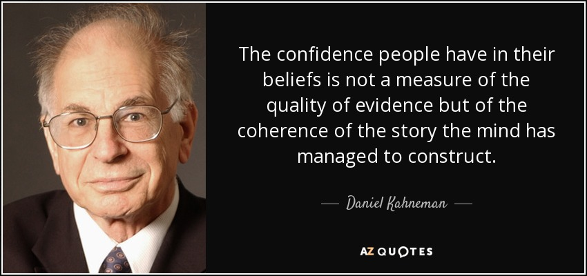 The confidence people have in their beliefs is not a measure of the quality of evidence but of the coherence of the story the mind has managed to construct. - Daniel Kahneman