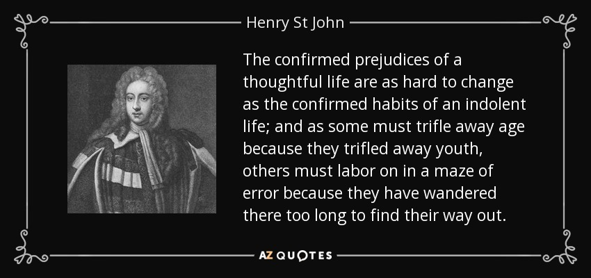The confirmed prejudices of a thoughtful life are as hard to change as the confirmed habits of an indolent life; and as some must trifle away age because they trifled away youth, others must labor on in a maze of error because they have wandered there too long to find their way out. - Henry St John, 1st Viscount Bolingbroke