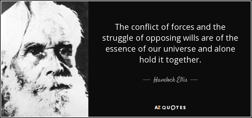 The conflict of forces and the struggle of opposing wills are of the essence of our universe and alone hold it together. - Havelock Ellis