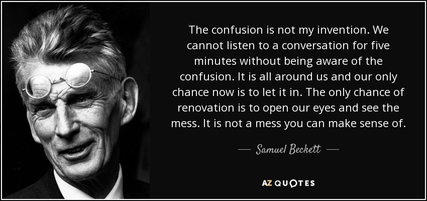 The confusion is not my invention. We cannot listen to a conversation for five minutes without being aware of the confusion. It is all around us and our only chance now is to let it in. The only chance of renovation is to open our eyes and see the mess. It is not a mess you can make sense of. - Samuel Beckett