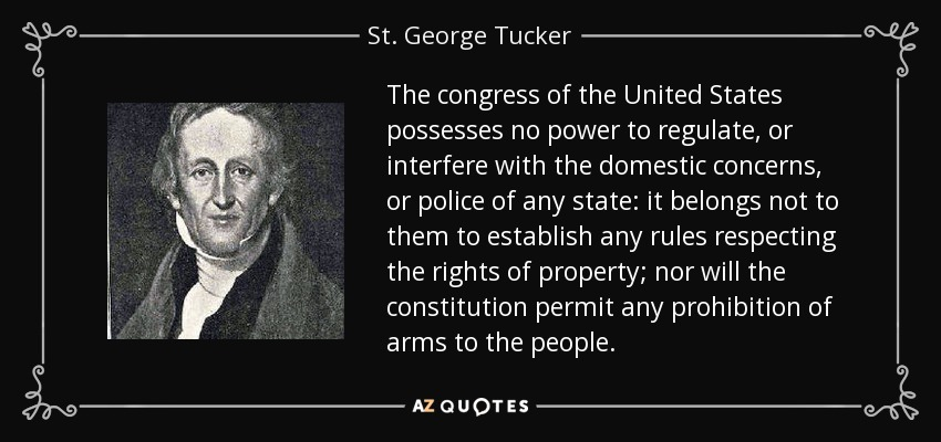 The congress of the United States possesses no power to regulate, or interfere with the domestic concerns, or police of any state: it belongs not to them to establish any rules respecting the rights of property; nor will the constitution permit any prohibition of arms to the people. - St. George Tucker