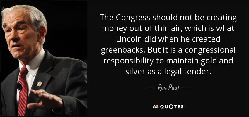 The Congress should not be creating money out of thin air, which is what Lincoln did when he created greenbacks. But it is a congressional responsibility to maintain gold and silver as a legal tender. - Ron Paul