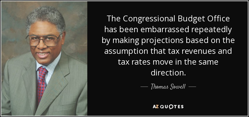 The Congressional Budget Office has been embarrassed repeatedly by making projections based on the assumption that tax revenues and tax rates move in the same direction. - Thomas Sowell