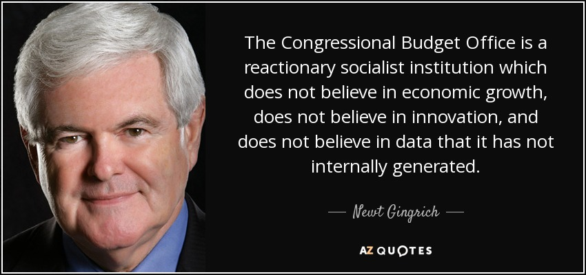 The Congressional Budget Office is a reactionary socialist institution which does not believe in economic growth, does not believe in innovation, and does not believe in data that it has not internally generated. - Newt Gingrich