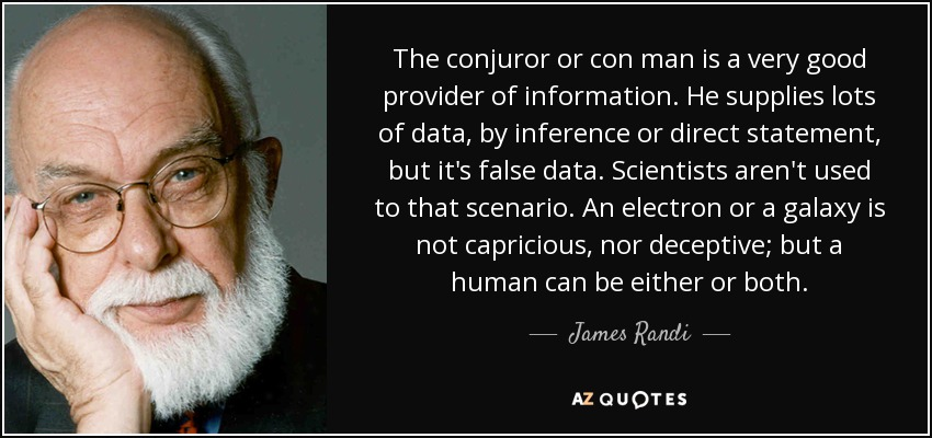 The conjuror or con man is a very good provider of information. He supplies lots of data, by inference or direct statement, but it's false data. Scientists aren't used to that scenario. An electron or a galaxy is not capricious, nor deceptive; but a human can be either or both. - James Randi