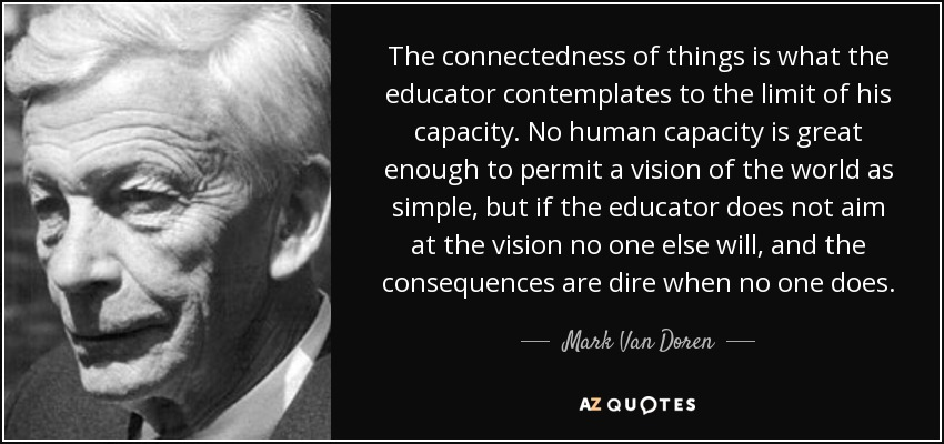The connectedness of things is what the educator contemplates to the limit of his capacity. No human capacity is great enough to permit a vision of the world as simple, but if the educator does not aim at the vision no one else will, and the consequences are dire when no one does. - Mark Van Doren