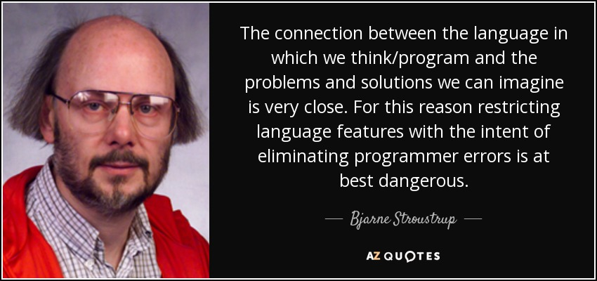 The connection between the language in which we think/program and the problems and solutions we can imagine is very close. For this reason restricting language features with the intent of eliminating programmer errors is at best dangerous. - Bjarne Stroustrup