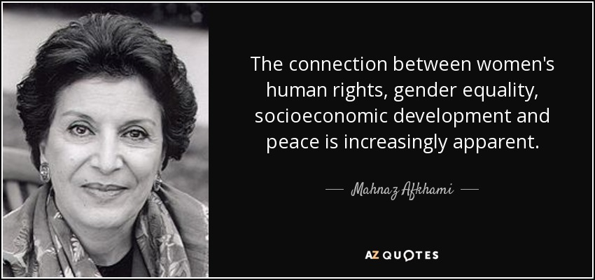 The connection between women's human rights, gender equality, socioeconomic development and peace is increasingly apparent. - Mahnaz Afkhami