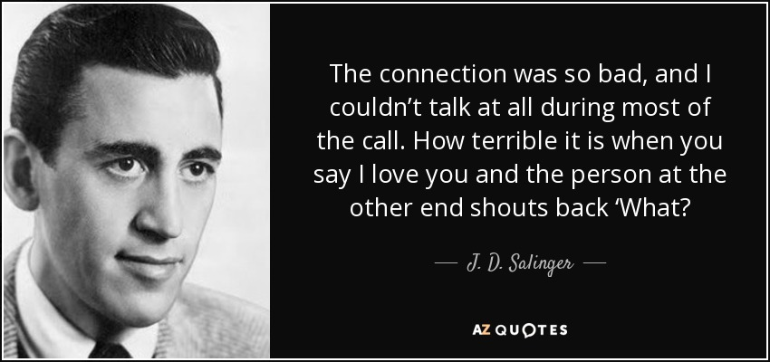 The connection was so bad, and I couldn't talk at all during most of the call. How terrible it is when you say I love you and the person at the other end shouts back 'What? - J. D. Salinger
