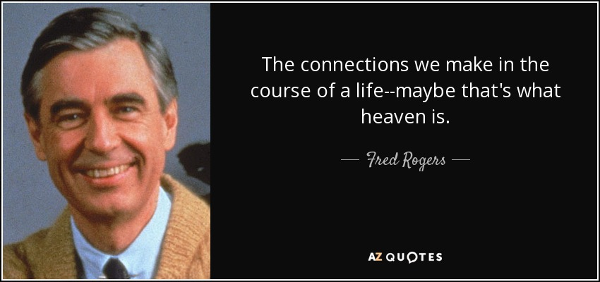 The connections we make in the course of a life--maybe that's what heaven is. - Fred Rogers