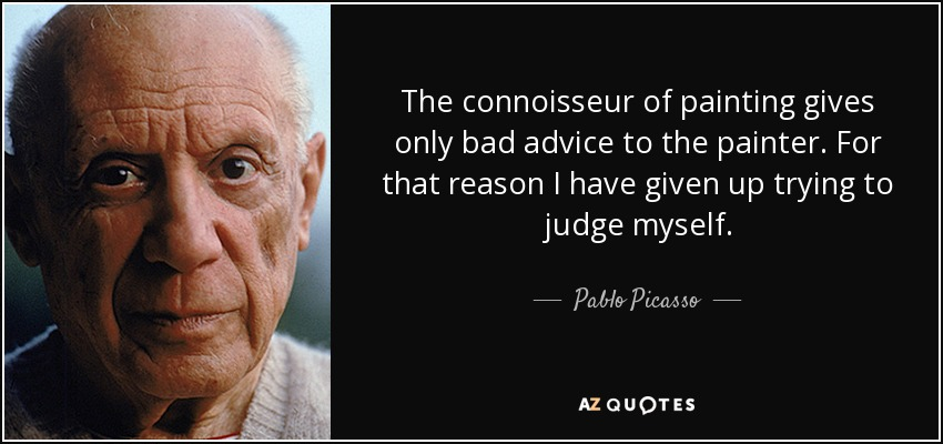 The connoisseur of painting gives only bad advice to the painter. For that reason I have given up trying to judge myself. - Pablo Picasso