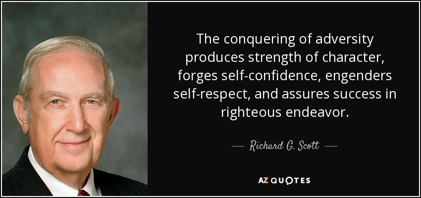 The conquering of adversity produces strength of character, forges self-confidence, engenders self-respect, and assures success in righteous endeavor. - Richard G. Scott