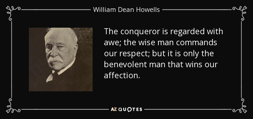 The conqueror is regarded with awe; the wise man commands our respect; but it is only the benevolent man that wins our affection. - William Dean Howells