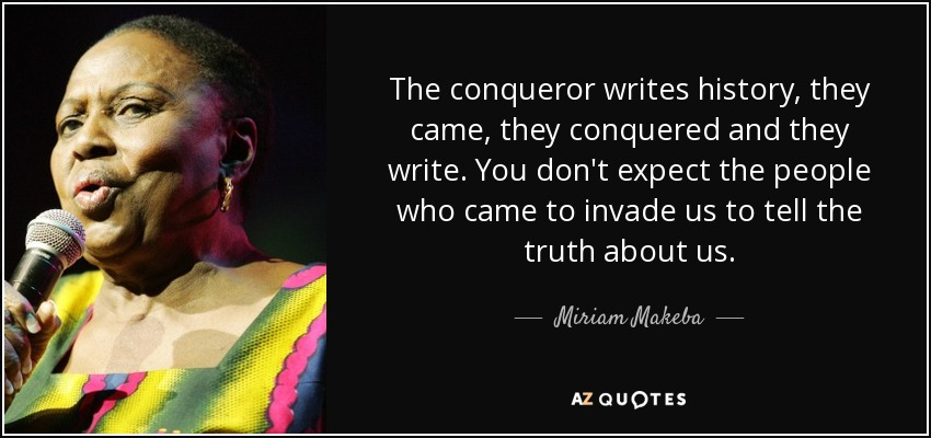 The conqueror writes history, they came, they conquered and they write. You don't expect the people who came to invade us to tell the truth about us. - Miriam Makeba