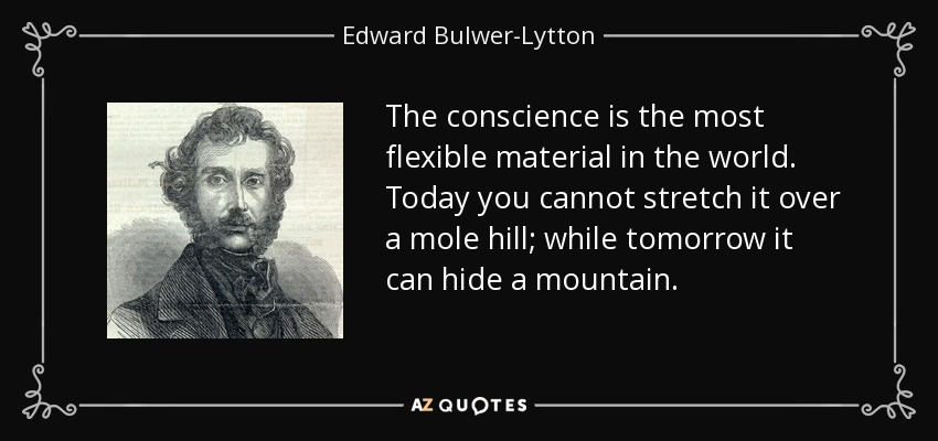 The conscience is the most flexible material in the world. Today you cannot stretch it over a mole hill; while tomorrow it can hide a mountain. - Edward Bulwer-Lytton, 1st Baron Lytton