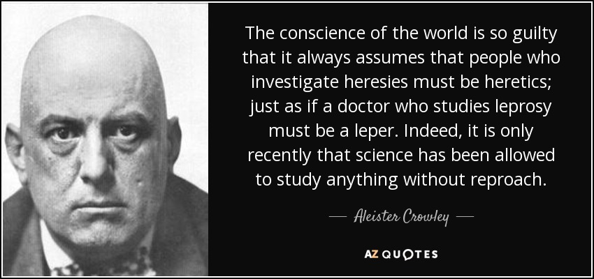 The conscience of the world is so guilty that it always assumes that people who investigate heresies must be heretics; just as if a doctor who studies leprosy must be a leper. Indeed, it is only recently that science has been allowed to study anything without reproach. - Aleister Crowley