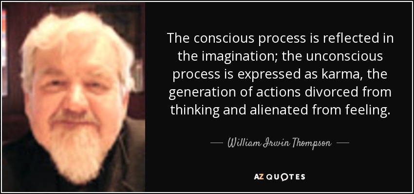 The conscious process is reflected in the imagination; the unconscious process is expressed as karma, the generation of actions divorced from thinking and alienated from feeling. - William Irwin Thompson