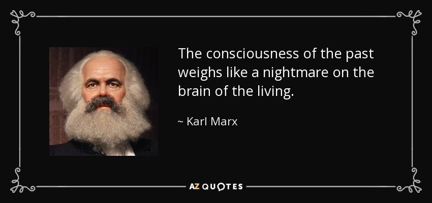 The consciousness of the past weighs like a nightmare on the brain of the living. - Karl Marx