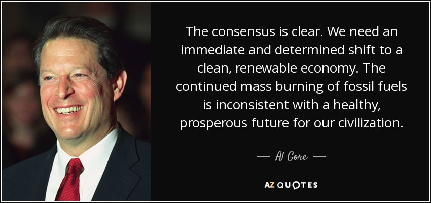 The consensus is clear. We need an immediate and determined shift to a clean, renewable economy. The continued mass burning of fossil fuels is inconsistent with a healthy, prosperous future for our civilization. - Al Gore