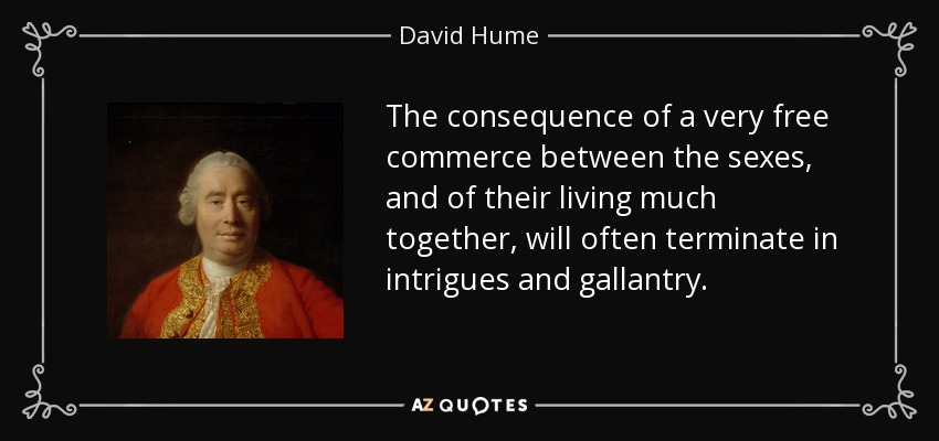 The consequence of a very free commerce between the sexes, and of their living much together, will often terminate in intrigues and gallantry. - David Hume