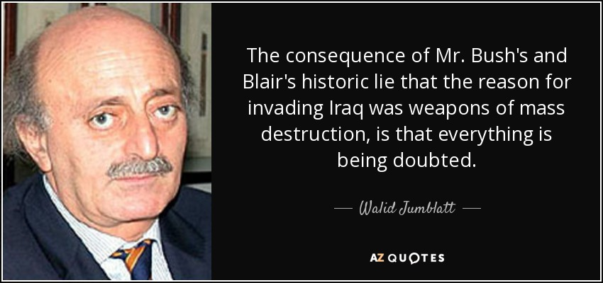 The consequence of Mr. Bush's and Blair's historic lie that the reason for invading Iraq was weapons of mass destruction, is that everything is being doubted. - Walid Jumblatt
